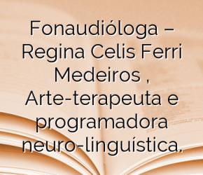 Fonaudióloga – Regina Celis Ferri Medeiros  , Arte-terapeuta e programadora neuro-linguística.
